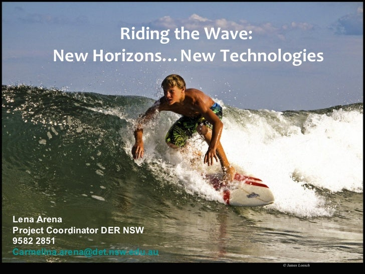 Riding the Wave:  New Horizons…New Technologies Lena Arena Project Coordinator DER NSW 9582 2851  [email_address]