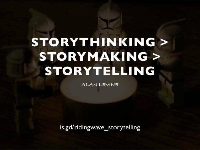 STORYTHINKING > STORYMAKING > STORYTELLING ALAN LEVINE is.gd/ridingwave_storytelling