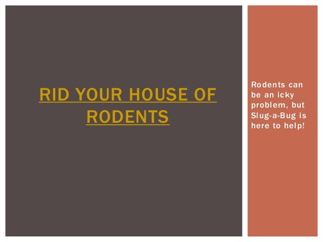 Rodents canRID YOUR HOUSE OF   be an icky                    problem, but     RODENTS        Slug-a-Bug is                ...