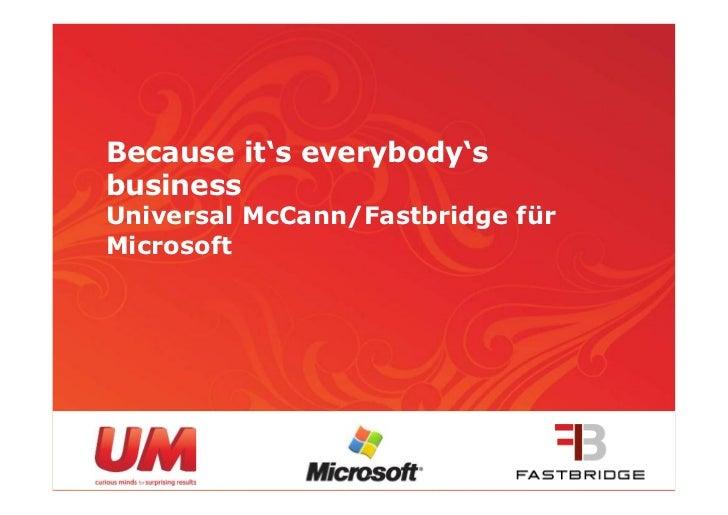 Because it's everybody'sbusinessUniversal McCann/Fastbridge fürMicrosoft                                  1