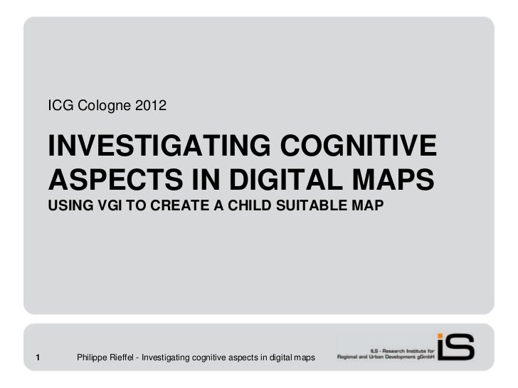 ICG Cologne 2012    INVESTIGATING COGNITIVE    ASPECTS IN DIGITAL MAPS    USING VGI TO CREATE A CHILD SUITABLE MAP1      P...