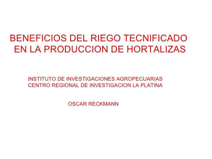 BENEFICIOS DEL RIEGO TECNIFICADO  EN LA PRODUCCION DE HORTALIZAS OSCAR RECKMANN INSTITUTO DE INVESTIGACIONES AGROPECUARIAS...