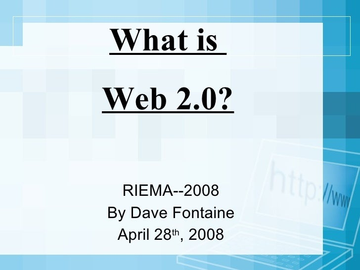 What is  Web 2.0? RIEMA--2008 By Dave Fontaine April 28 th , 2008