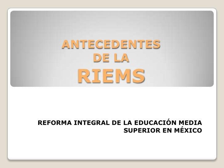 ANTECEDENTES         DE LA         RIEMSREFORMA INTEGRAL DE LA EDUCACIÓN MEDIA                    SUPERIOR EN MÉXICO