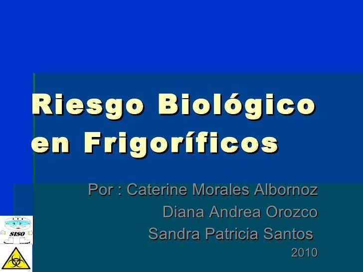 Riesgo Biológico en Frigoríficos Por : Caterine Morales Albornoz Diana Andrea Orozco Sandra Patricia Santos  2010