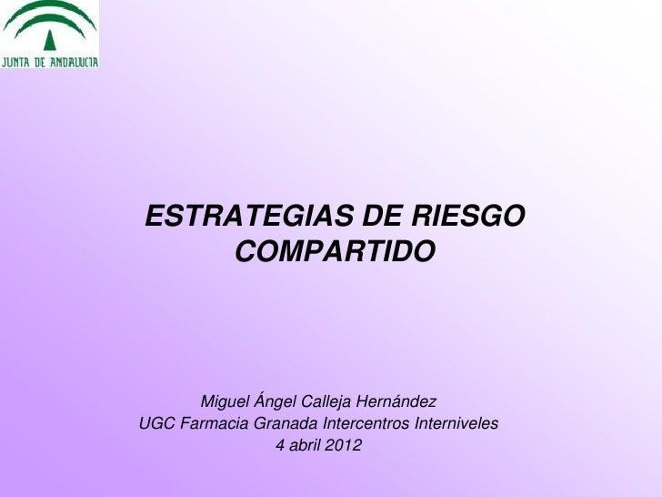 ESTRATEGIAS DE RIESGO     COMPARTIDO      Miguel Ángel Calleja HernándezUGC Farmacia Granada Intercentros Interniveles    ...