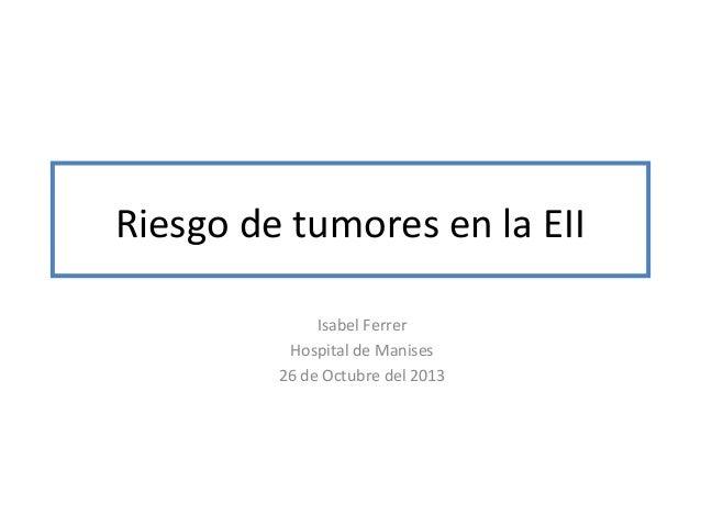 Riesgo de tumores en la EII Isabel Ferrer Hospital de Manises 26 de Octubre del 2013
