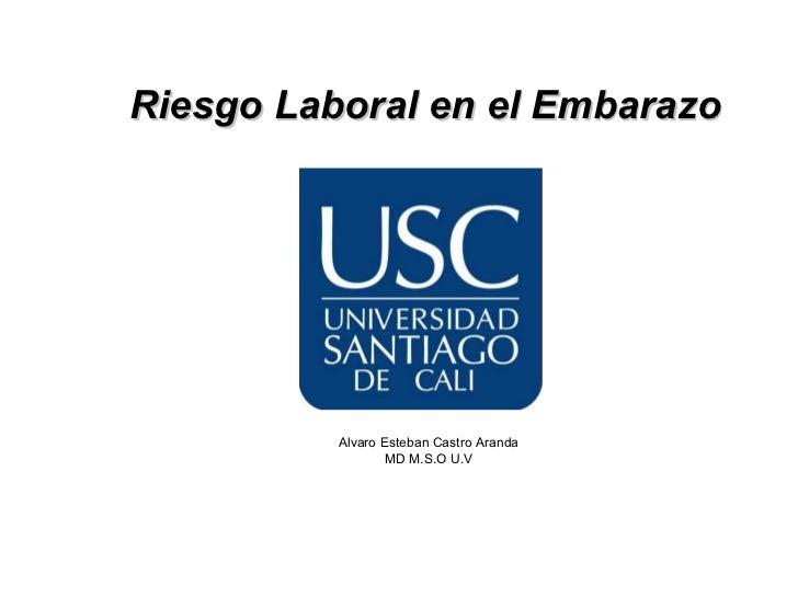 Riesgo Laboral en el Embarazo          Alvaro Esteban Castro Aranda                  MD M.S.O U.V