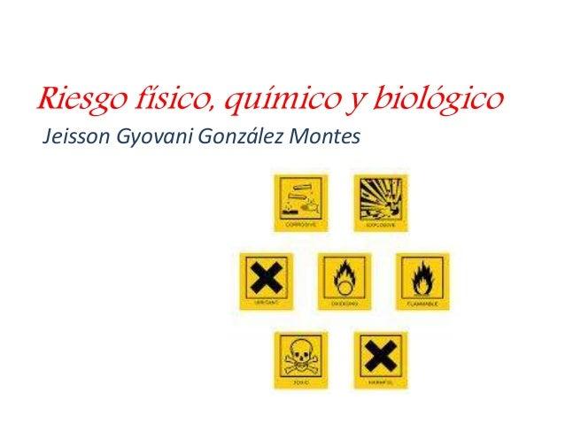 Riesgo físico, químico y biológico  Jeisson Gyovani González Montes