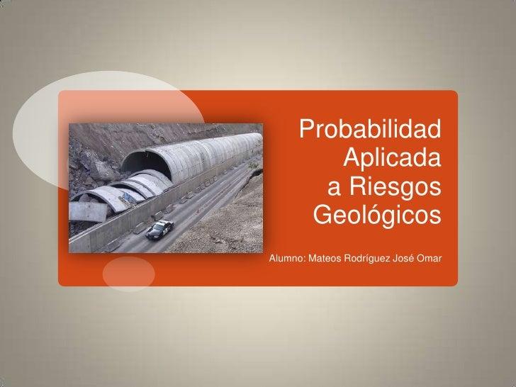 Probabilidad Aplicada a Riesgos Geológicos<br />Alumno: Mateos Rodríguez José Omar<br />
