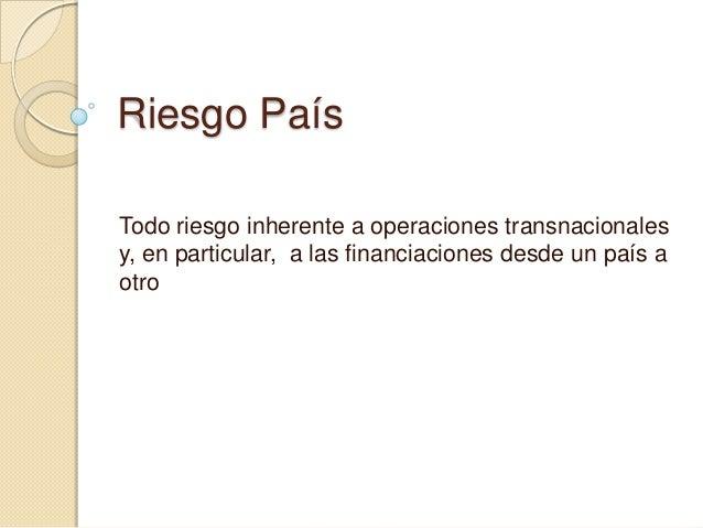 Riesgo País Todo riesgo inherente a operaciones transnacionales y, en particular, a las financiaciones desde un país a otr...