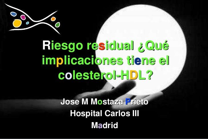 Riesgo residual ¿Quéimplicaciones tiene el   colesterol-HDL?   Jose M Mostaza Prieto     Hospital Carlos III          Madrid