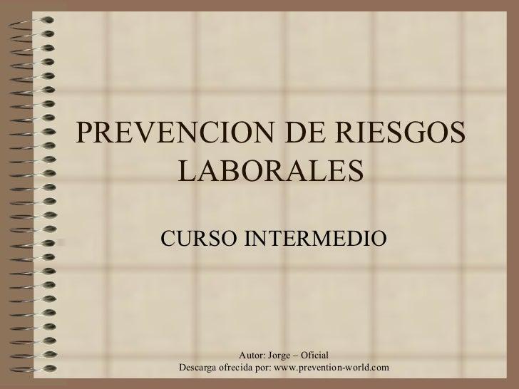 PREVENCION DE RIESGOS LABORALES CURSO INTERMEDIO Autor: Jorge – Oficial Descarga ofrecida por: www.prevention-world.com