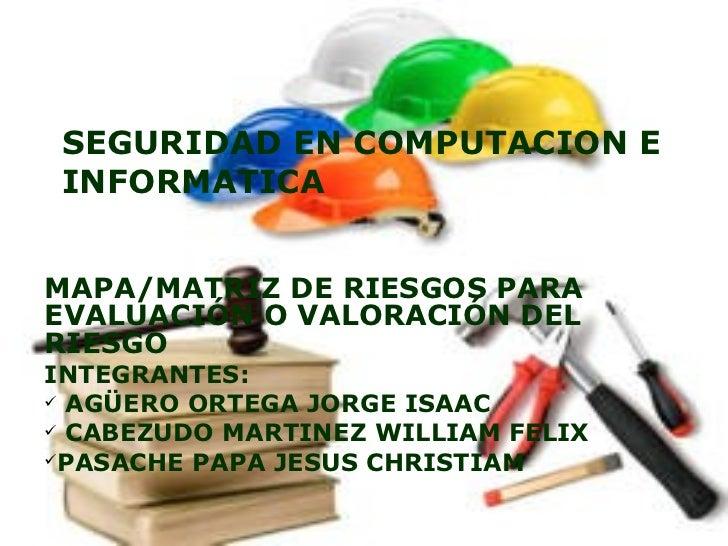 SEGURIDAD EN COMPUTACION E INFORMATICA <ul><li>MAPA/MATRIZ DE RIESGOS PARA EVALUACIÓN O VALORACIÓN DEL RIESGO </li></ul><u...
