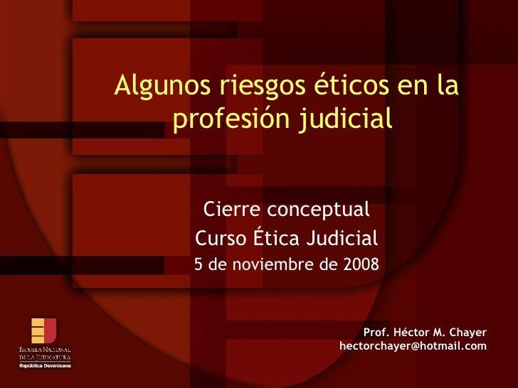 Algunos riesgos éticos en la profesión judicial  Cierre conceptual Curso Ética Judicial 5 de noviembre de 2008 Prof. Hécto...