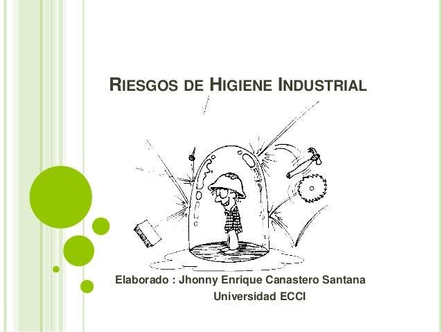 RIESGOS DE HIGIENE INDUSTRIAL  Elaborado : Jhonny Enrique Canastero Santana  Universidad ECCI