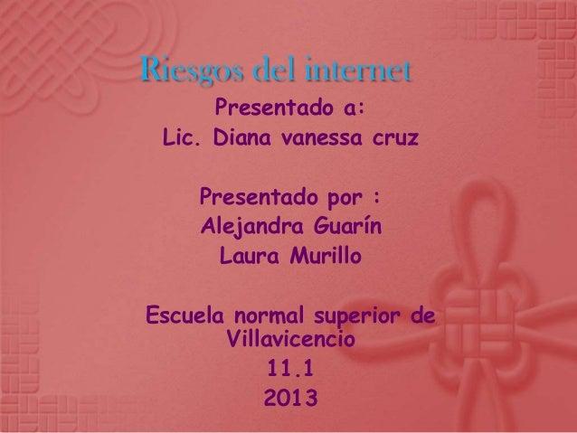 Riesgos del internet      Presentado a: Lic. Diana vanessa cruz    Presentado por :    Alejandra Guarín      Laura Murillo...
