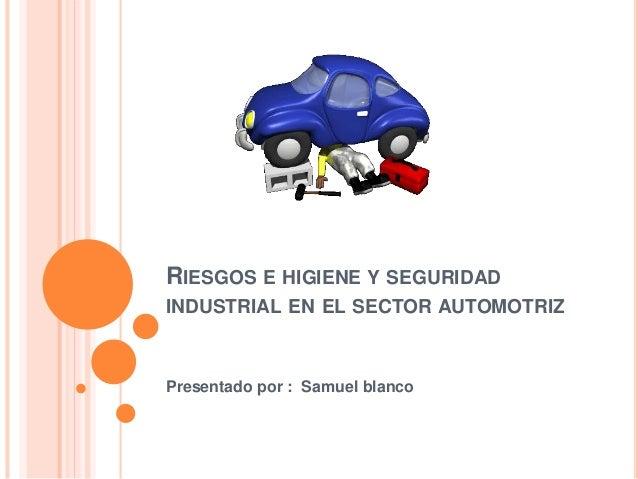 RIESGOS E HIGIENE Y SEGURIDAD INDUSTRIAL EN EL SECTOR AUTOMOTRIZ Presentado por : Samuel blanco