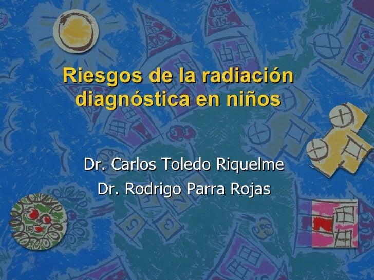 Riesgos de la radiación diagnóstica en niños Dr. Carlos Toledo Riquelme Dr. Rodrigo Parra Rojas