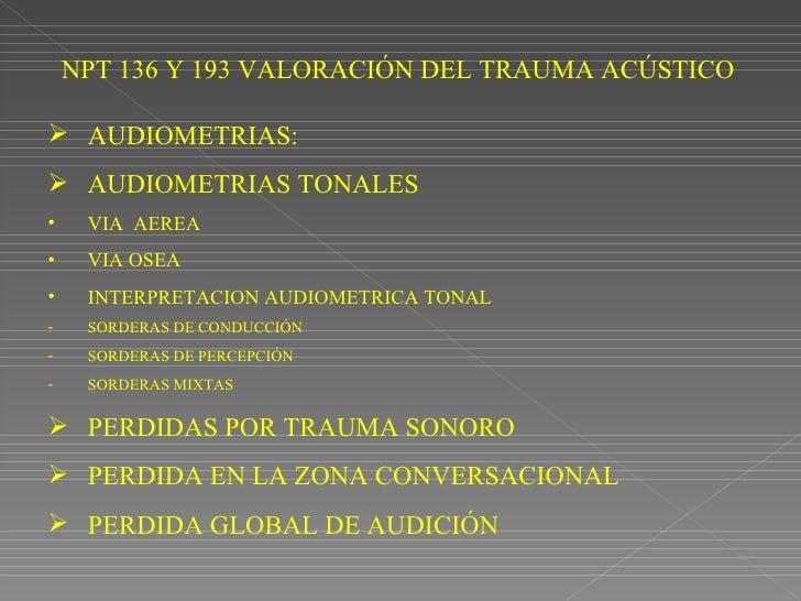 NPT 136 Y 193 VALORACIÓN DEL TRAUMA ACÚSTICO <ul><li>AUDIOMETRIAS: </li></ul><ul><li>AUDIOMETRIAS TONALES  </li></ul><ul><...