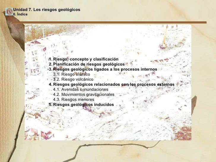 Unidad 7. Los riesgos geológicos 0. Índice 1. Riesgo: concepto y clasificación 2. Planificación de riesgos geológicos 3. R...