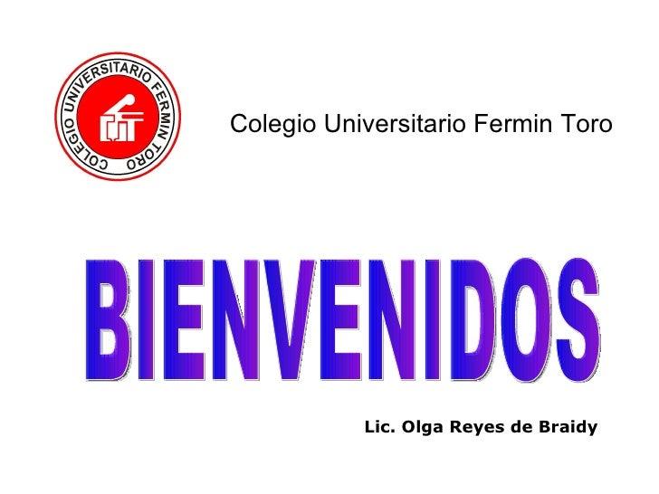 Colegio Universitario Fermin Toro BIENVENIDOS Lic. Olga Reyes de Braidy