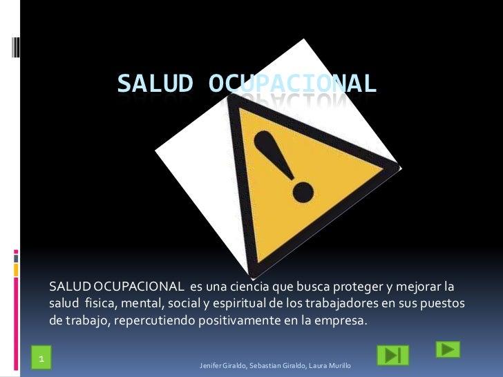 SALUD OCUPACIONAL<br />SALUD OCUPACIONAL  es una ciencia que busca proteger y mejorar la salud fisica, mental, social y es...