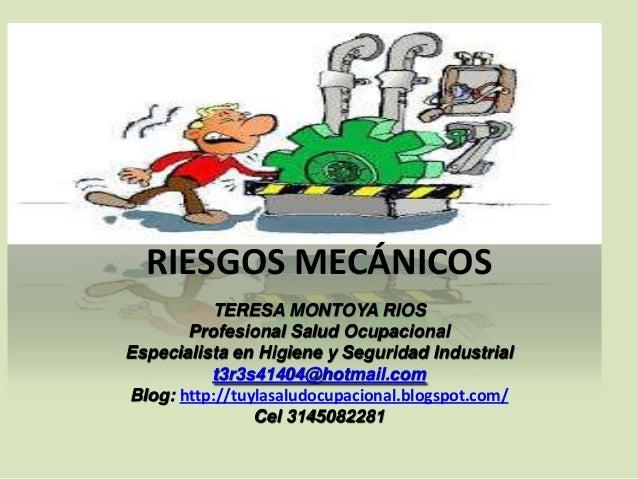 RIESGOS MECÁNICOS TERESA MONTOYA RIOS Profesional Salud Ocupacional Especialista en Higiene y Seguridad Industrial t3r3s41...