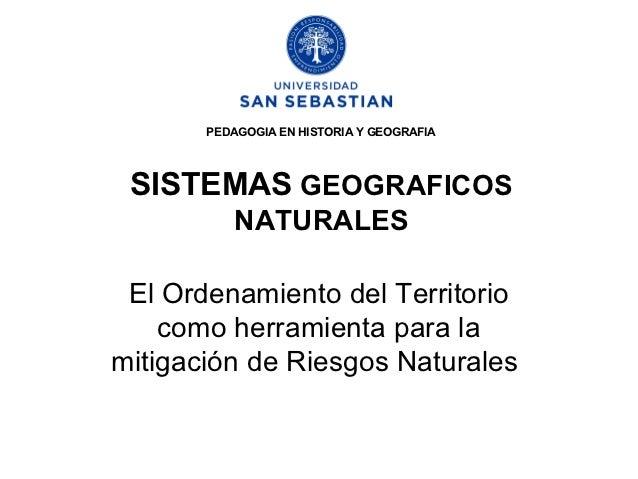 PEDAGOGIA EN HISTORIA Y GEOGRAFIA SISTEMAS GEOGRAFICOS           NATURALES El Ordenamiento del Territorio    como herramie...