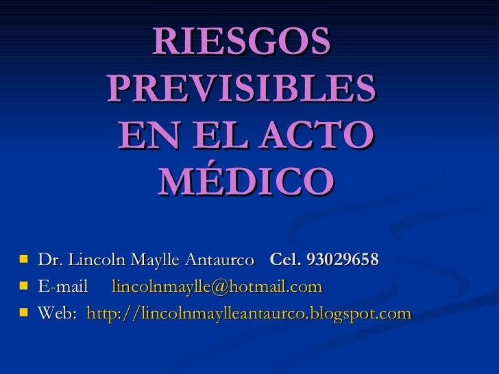 RIESGOS  PREVISIBLES  EN EL ACTO MÉDICO <ul><li>Dr. Lincoln Maylle Antaurco  Cel. 93029658 </li></ul><ul><li>E-mail  [emai...