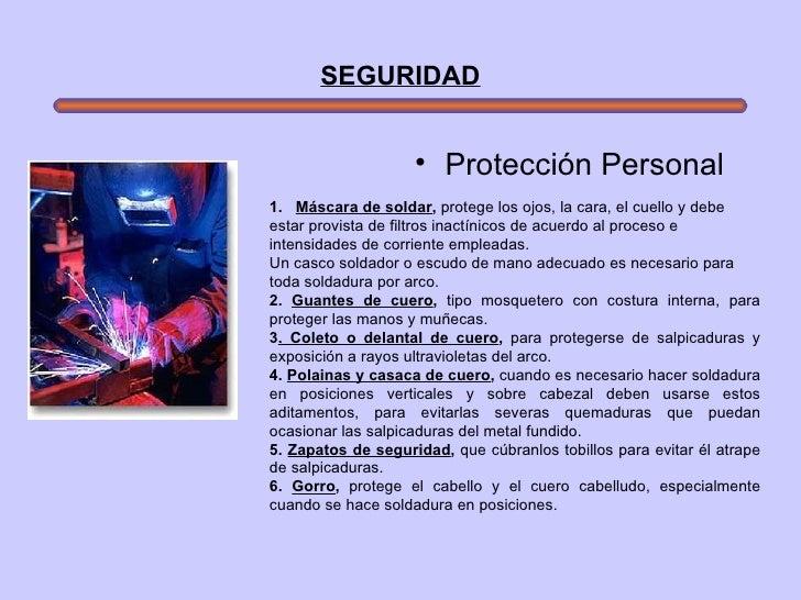 SEGURIDAD <ul><li>Protección Personal   </li></ul>1.   Máscara de soldar ,  protege los ojos, la cara, el cuello y debe ...