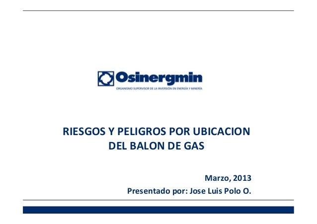 RIESGOS Y PELIGROS POR UBICACION        DEL BALON DE GAS                               Marzo, 2013           Presentado po...