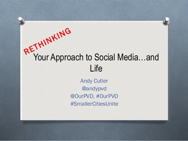 Your Approach to Social Media…andLifeAndy Cutler@andypvd@OurPVD, #OurPVD#SmallerCitiesUniteRETHINKING