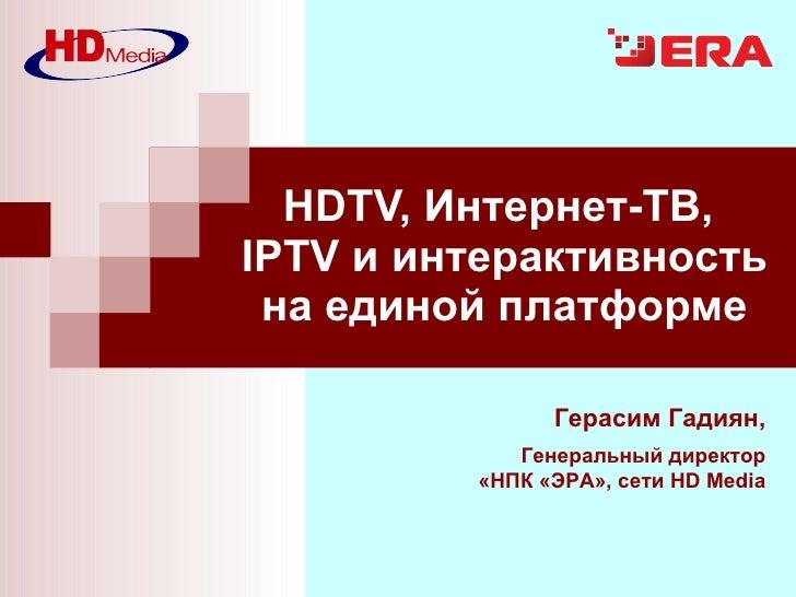 HDTV, Интернет-ТВ,  IPTV и интерактивность на единой платформе Герасим Гадиян , Генеральный директор «НПК «ЭРА», сети  HD ...