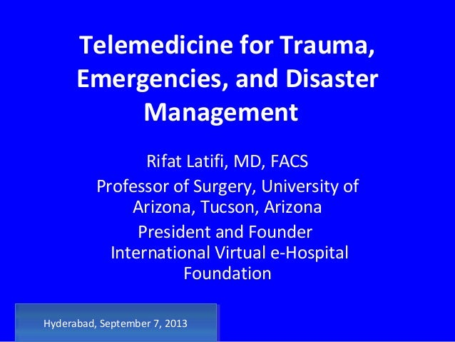 Telemedicine for Trauma, Emergencies, and Disaster Management Rifat Latifi, MD, FACS Professor of Surgery, University of A...