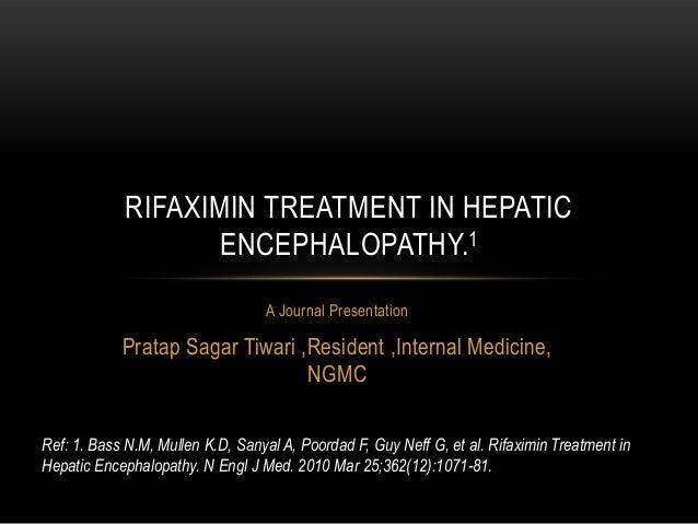 RIFAXIMIN TREATMENT IN HEPATIC ENCEPHALOPATHY.1 A Journal Presentation  Pratap Sagar Tiwari ,Resident ,Internal Medicine, ...