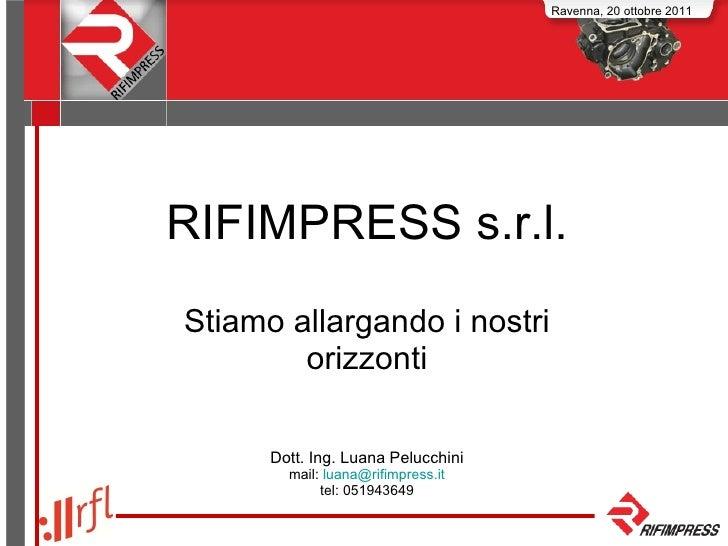 RIFIMPRESS s.r.l. Stiamo allargando i nostri orizzonti Dott. Ing. Luana Pelucchini mail:  [email_address] tel: 051943649 R...