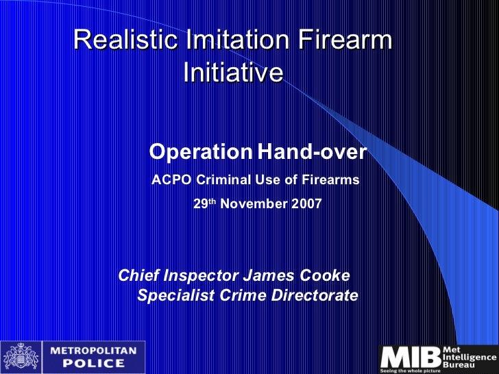 Realistic Imitation Firearm Initiative <ul><li>Operation   Hand-over </li></ul><ul><li>ACPO Criminal Use of Firearms  </li...