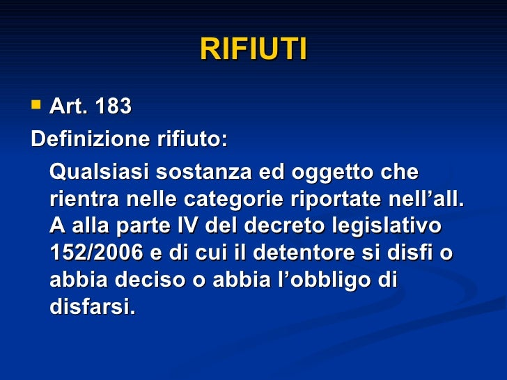 RIFIUTI <ul><li>Art. 183 </li></ul><ul><li>Definizione rifiuto: </li></ul><ul><li>Qualsiasi sostanza ed oggetto che rientr...