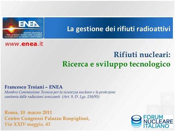 La gestione dei rifiuti radioattivi Rifiuti nucleari: Ricerca e sviluppo tecnologico Francesco Troiani – ENEA Membro Commi...
