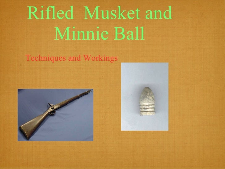 Rifled  Musket and Minnie Ball <ul><li>Techniques and Workings </li></ul>