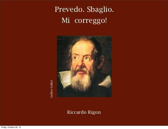 Prevedo. Sbaglio.                                            Mi correggo!                         Galileo Galilei         ...
