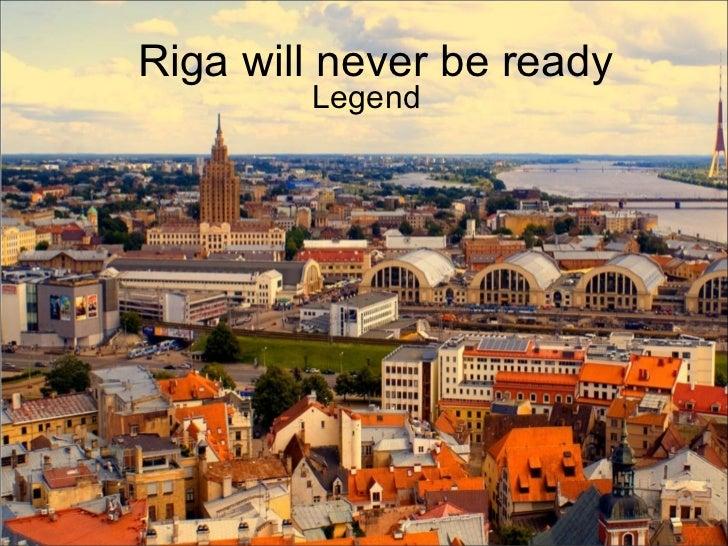 Riga will never be ready        Legend