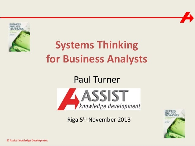 Systems Thinking for Business Analysts Paul Turner  Riga 5th November 2013 © Assist Knowledge Development