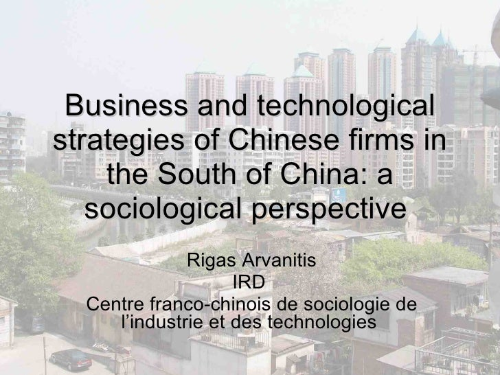 Business and technological strategies of Chinese firms in the South of China: a sociological perspective   Rigas Arvanitis...