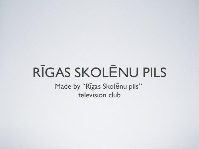 "RĪGAS SKOLĒNU PILS Made by ""Rīgas Skolēnu pils"" television club"