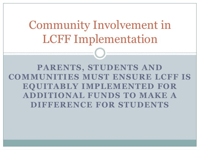 Community Involvement in LCFF Implementation PARENTS, STUDENTS AND COMMUNITIES MUST ENSURE LCFF IS EQUITABLY IMPLEMENTED F...