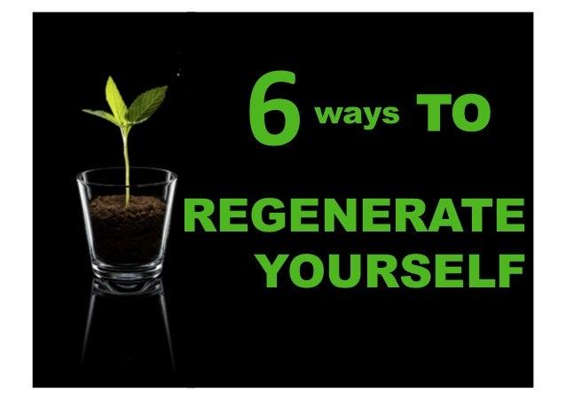 6    ways      TO  REGENERATE YOURSELF
