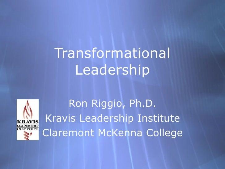 Transformational Leadership Ron Riggio, Ph.D. Kravis Leadership Institute Claremont McKenna College