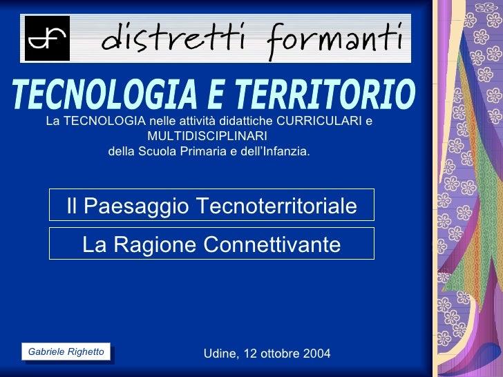 Udine, 12 ottobre 2004 TECNOLOGIA E TERRITORIO La TECNOLOGIA nelle attività didattiche CURRICULARI e MULTIDISCIPLINARI  de...
